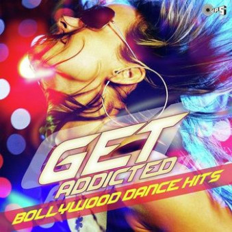 Get Addicted - Bollywood Dance Hits (2014) - Listen to Get